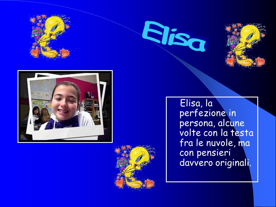 Elisa Elisa, la perfezione in persona, alcune volte con la testa fra le nuvole, ma con pensieri davvero originali.