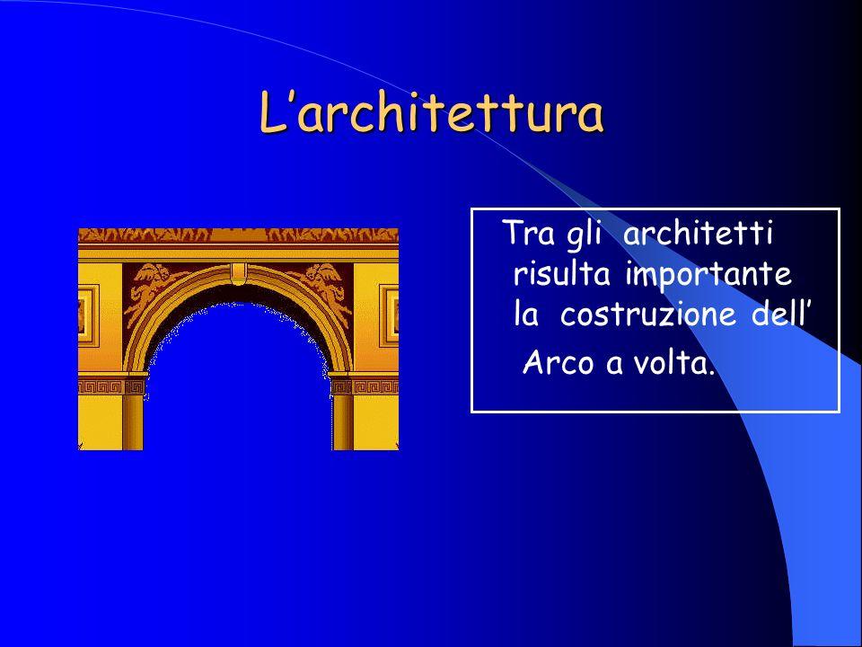 L'architettura Tra gli architetti risulta importante la costruzione dell' Arco a volta.