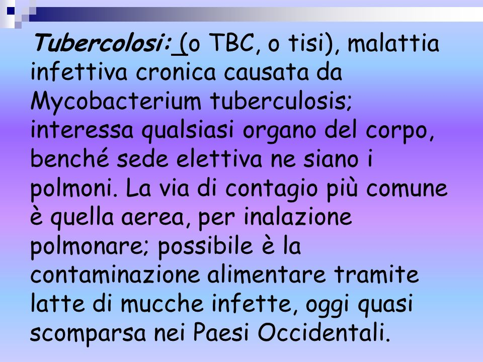 Tubercolosi: (o TBC, o tisi), malattia infettiva cronica causata da Mycobacterium tuberculosis; interessa qualsiasi organo del corpo, benché sede elettiva ne siano i polmoni.