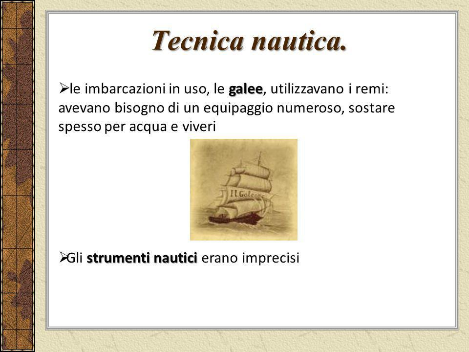 Tecnica nautica. le imbarcazioni in uso, le galee, utilizzavano i remi: avevano bisogno di un equipaggio numeroso, sostare spesso per acqua e viveri.