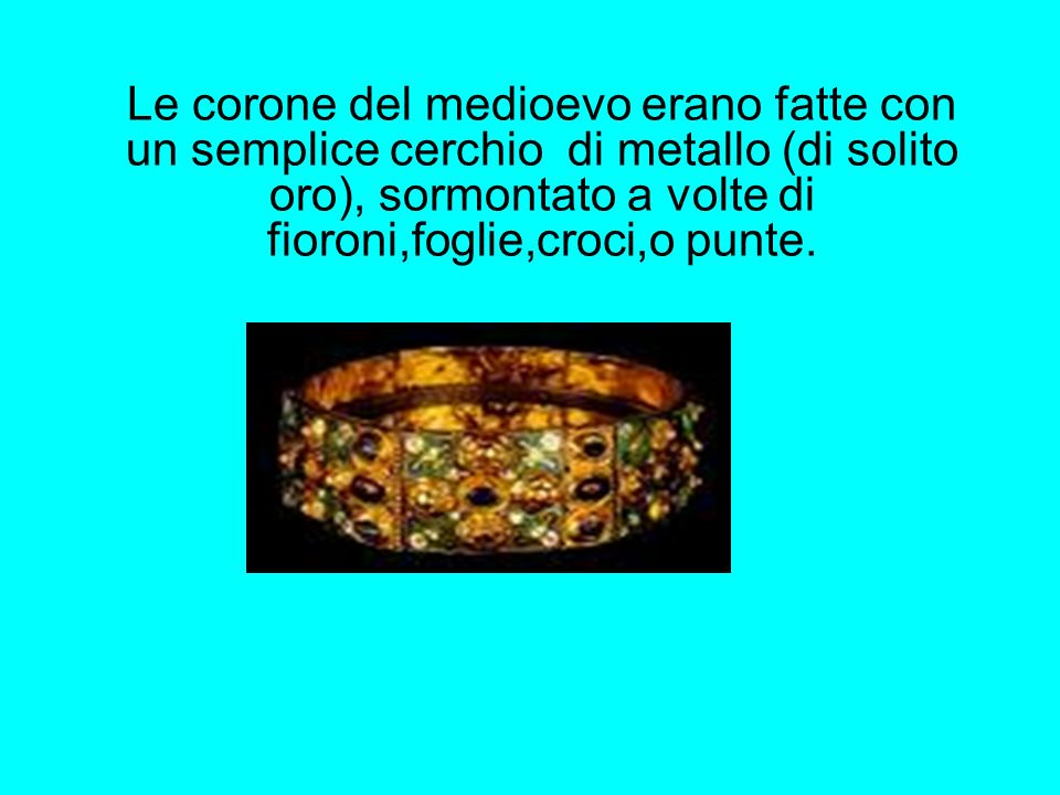 Le corone del medioevo erano fatte con un semplice cerchio di metallo (di solito oro), sormontato a volte di fioroni,foglie,croci,o punte.