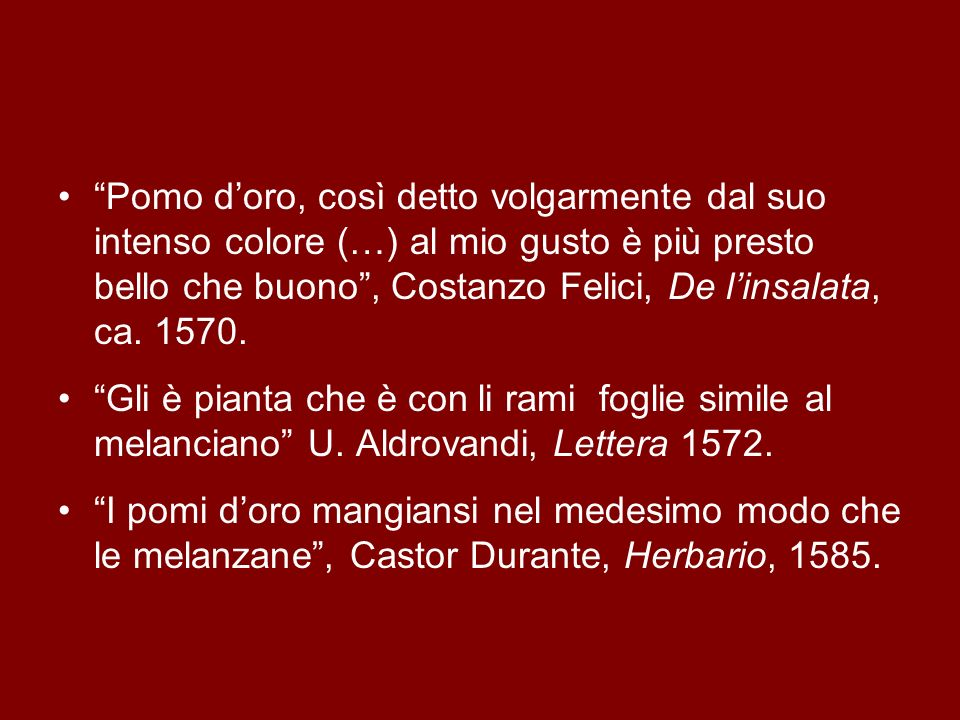 Pomo d'oro, così detto volgarmente dal suo intenso colore (…) al mio gusto è più presto bello che buono , Costanzo Felici, De l'insalata, ca. 1570.