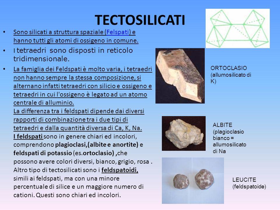 TECTOSILICATI Sono silicati a struttura spaziale (Felspati) e hanno tutti gli atomi di ossigeno in comune.