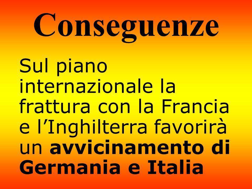 Conseguenze Sul piano internazionale la frattura con la Francia e l'Inghilterra favorirà un avvicinamento di Germania e Italia.