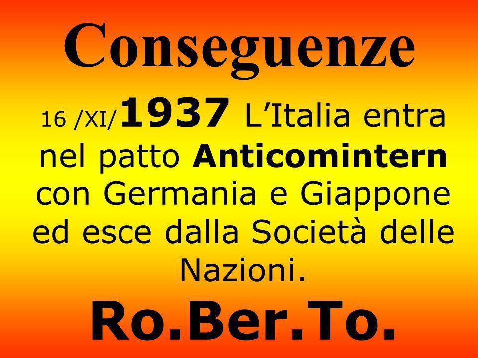 Conseguenze 16 /XI/1937 L'Italia entra nel patto Anticomintern con Germania e Giappone ed esce dalla Società delle Nazioni.