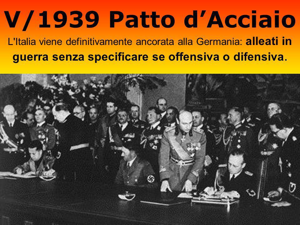 V/1939 Patto d'Acciaio L Italia viene definitivamente ancorata alla Germania: alleati in guerra senza specificare se offensiva o difensiva.
