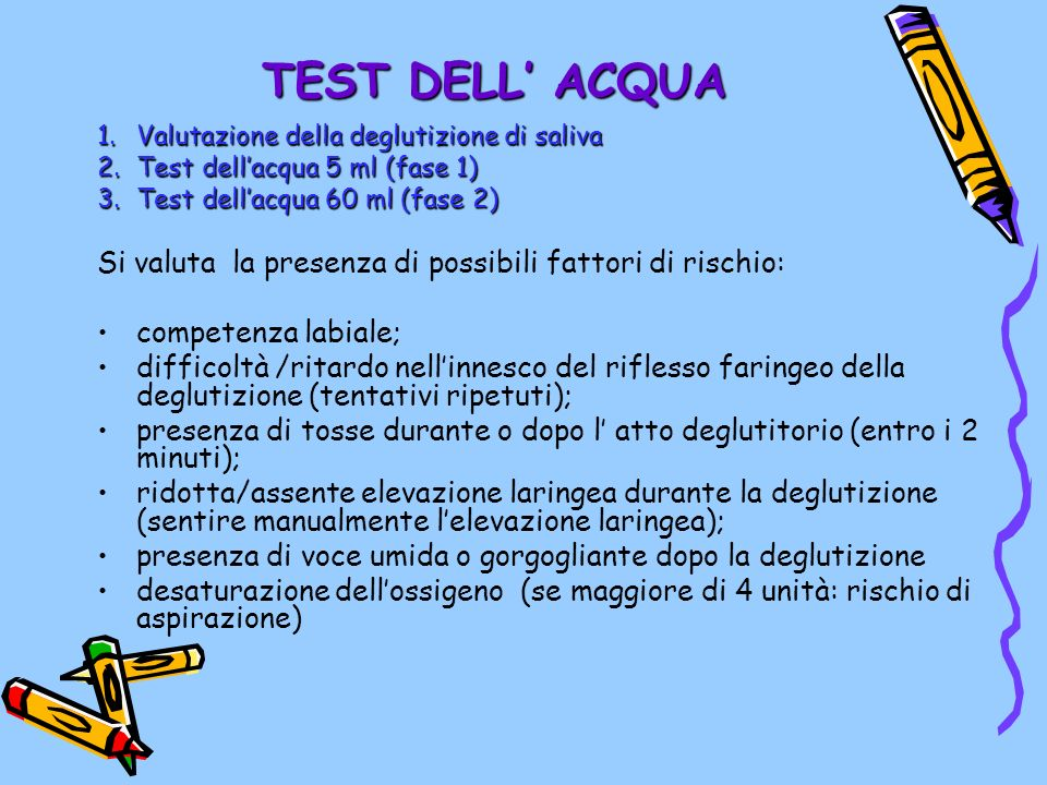 TEST DELL' ACQUA Valutazione della deglutizione di saliva. Test dell'acqua 5 ml (fase 1) Test dell'acqua 60 ml (fase 2)