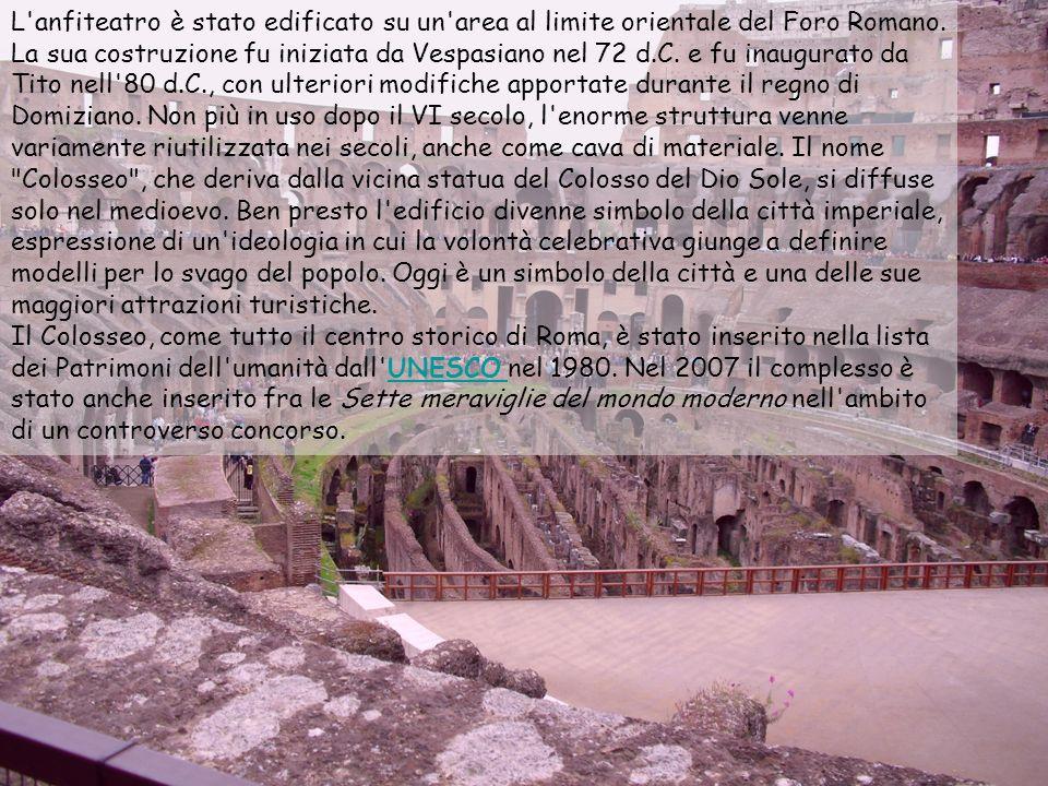 L anfiteatro è stato edificato su un area al limite orientale del Foro Romano. La sua costruzione fu iniziata da Vespasiano nel 72 d.C. e fu inaugurato da Tito nell 80 d.C., con ulteriori modifiche apportate durante il regno di Domiziano. Non più in uso dopo il VI secolo, l enorme struttura venne variamente riutilizzata nei secoli, anche come cava di materiale. Il nome Colosseo , che deriva dalla vicina statua del Colosso del Dio Sole, si diffuse solo nel medioevo. Ben presto l edificio divenne simbolo della città imperiale, espressione di un ideologia in cui la volontà celebrativa giunge a definire modelli per lo svago del popolo. Oggi è un simbolo della città e una delle sue maggiori attrazioni turistiche.