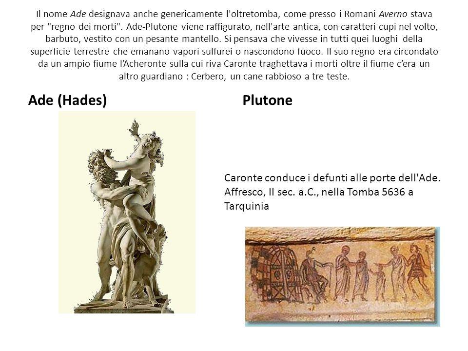 Il nome Ade designava anche genericamente l oltretomba, come presso i Romani Averno stava per regno dei morti . Ade-Plutone viene raffigurato, nell arte antica, con caratteri cupi nel volto, barbuto, vestito con un pesante mantello. Si pensava che vivesse in tutti quei luoghi della superficie terrestre che emanano vapori sulfurei o nascondono fuoco. Il suo regno era circondato da un ampio fiume l'Acheronte sulla cui riva Caronte traghettava i morti oltre il fiume c'era un altro guardiano : Cerbero, un cane rabbioso a tre teste.