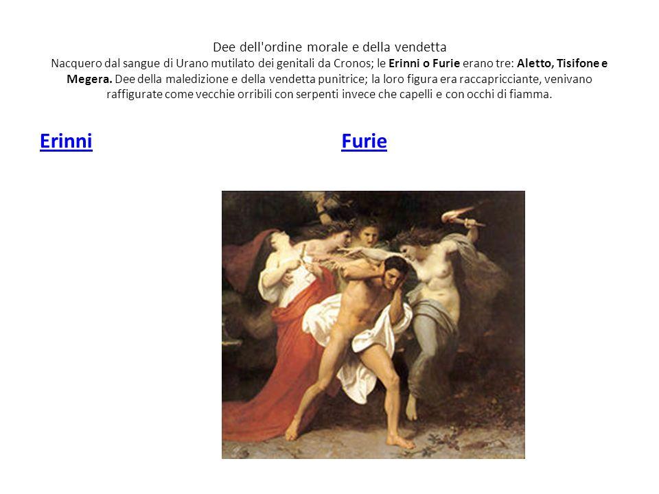 Dee dell ordine morale e della vendetta Nacquero dal sangue di Urano mutilato dei genitali da Cronos; le Erinni o Furie erano tre: Aletto, Tisifone e Megera. Dee della maledizione e della vendetta punitrice; la loro figura era raccapricciante, venivano raffigurate come vecchie orribili con serpenti invece che capelli e con occhi di fiamma.