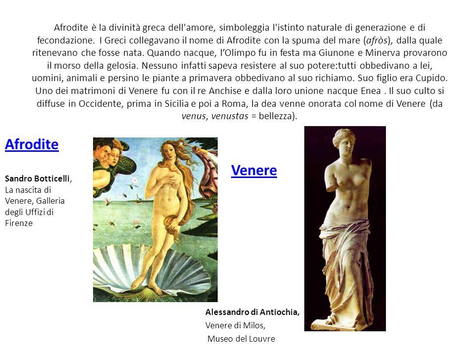 Afrodite è la divinità greca dell amore, simboleggia l istinto naturale di generazione e di fecondazione. I Greci collegavano il nome di Afrodite con la spuma del mare (afròs), dalla quale ritenevano che fosse nata. Quando nacque, l'Olimpo fu in festa ma Giunone e Minerva provarono il morso della gelosia. Nessuno infatti sapeva resistere al suo potere:tutti obbedivano a lei, uomini, animali e persino le piante a primavera obbedivano al suo richiamo. Suo figlio era Cupido. Uno dei matrimoni di Venere fu con il re Anchise e dalla loro unione nacque Enea . Il suo culto si diffuse in Occidente, prima in Sicilia e poi a Roma, la dea venne onorata col nome di Venere (da venus, venustas = bellezza).