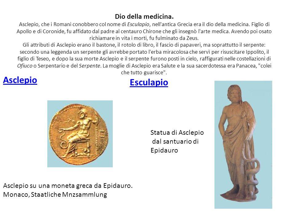 Dio della medicina. Asclepio, che i Romani conobbero col nome di Esculapio, nell antica Grecia era il dio della medicina. Figlio di Apollo e di Coronide, fu affidato dal padre al centauro Chirone che gli insegnò l arte medica. Avendo poi osato richiamare in vita i morti, fu fulminato da Zeus. Gli attributi di Asclepio erano il bastone, il rotolo di libro, il fascio di papaveri, ma soprattutto il serpente: secondo una leggenda un serpente gli avrebbe portato l erba miracolosa che servì per risuscitare Ippolito, il figlio di Teseo, e dopo la sua morte Asclepio e il serpente furono posti in cielo, raffigurati nelle costellazioni di Ofiuco o Serpentario e del Serpente. La moglie di Asclepio era Salute e la sua sacerdotessa era Panacea, colei che tutto guarisce .