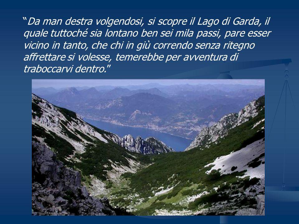 Da man destra volgendosi, si scopre il Lago di Garda, il quale tuttoché sia lontano ben sei mila passi, pare esser vicino in tanto, che chi in giù correndo senza ritegno affrettare si volesse, temerebbe per avventura di traboccarvi dentro.