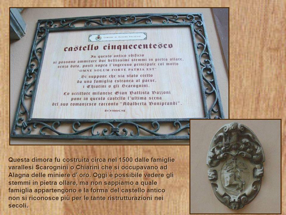 Questa dimora fu costruita circa nel 1500 dalle famiglie varallesi Scarognini o Chiarini che si occupavano ad Alagna delle miniere d oro.