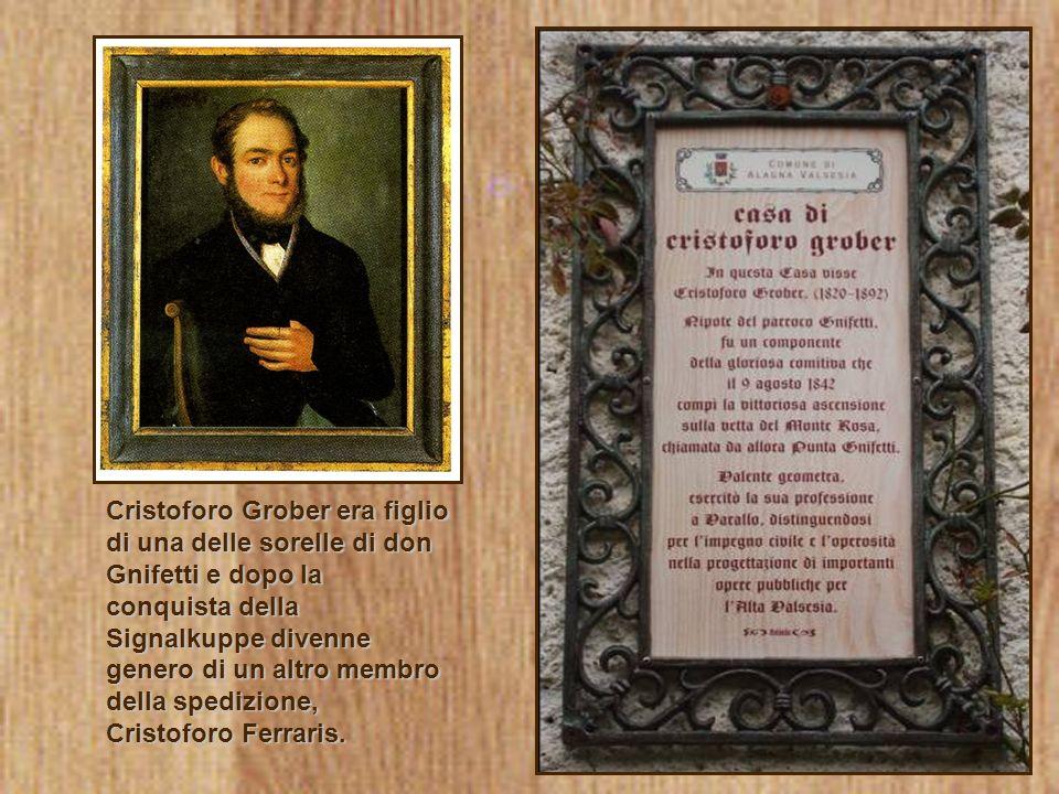 Cristoforo Grober era figlio di una delle sorelle di don Gnifetti e dopo la conquista della Signalkuppe divenne genero di un altro membro della spedizione, Cristoforo Ferraris.