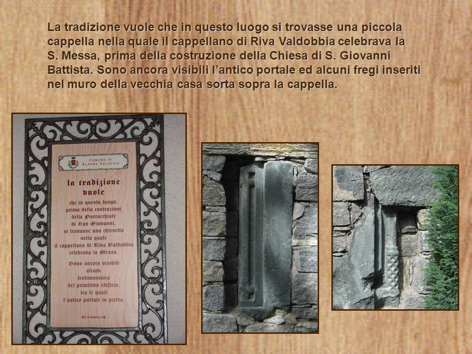La tradizione vuole che in questo luogo si trovasse una piccola cappella nella quale il cappellano di Riva Valdobbia celebrava la