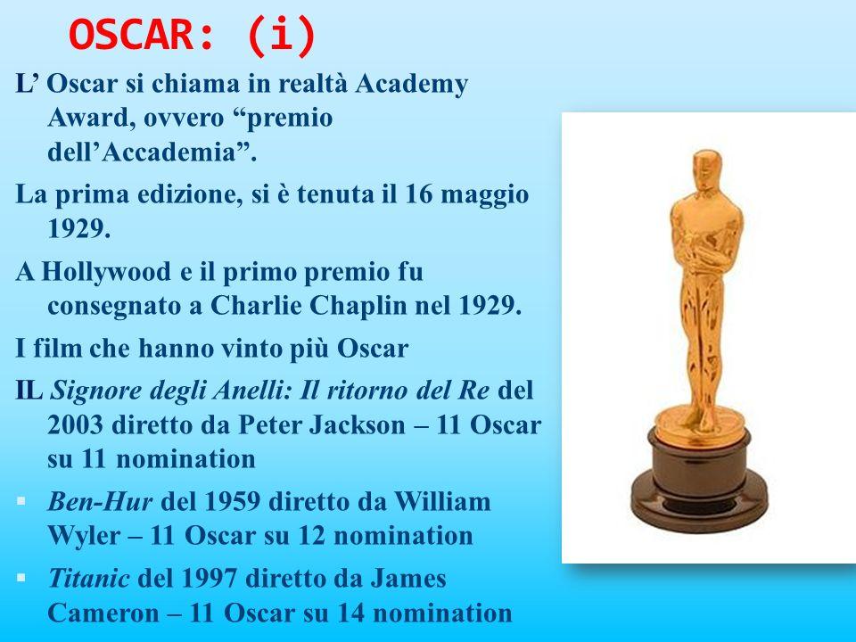 OSCAR: (i) L' Oscar si chiama in realtà Academy Award, ovvero premio dell'Accademia . La prima edizione, si è tenuta il 16 maggio 1929.