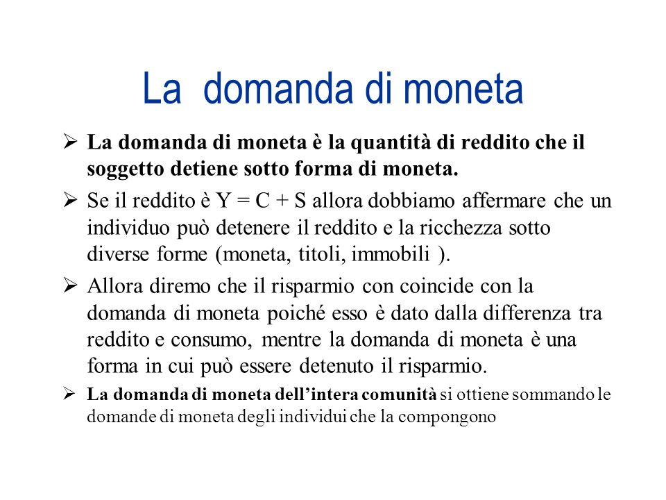 La domanda di moneta La domanda di moneta è la quantità di reddito che il soggetto detiene sotto forma di moneta.