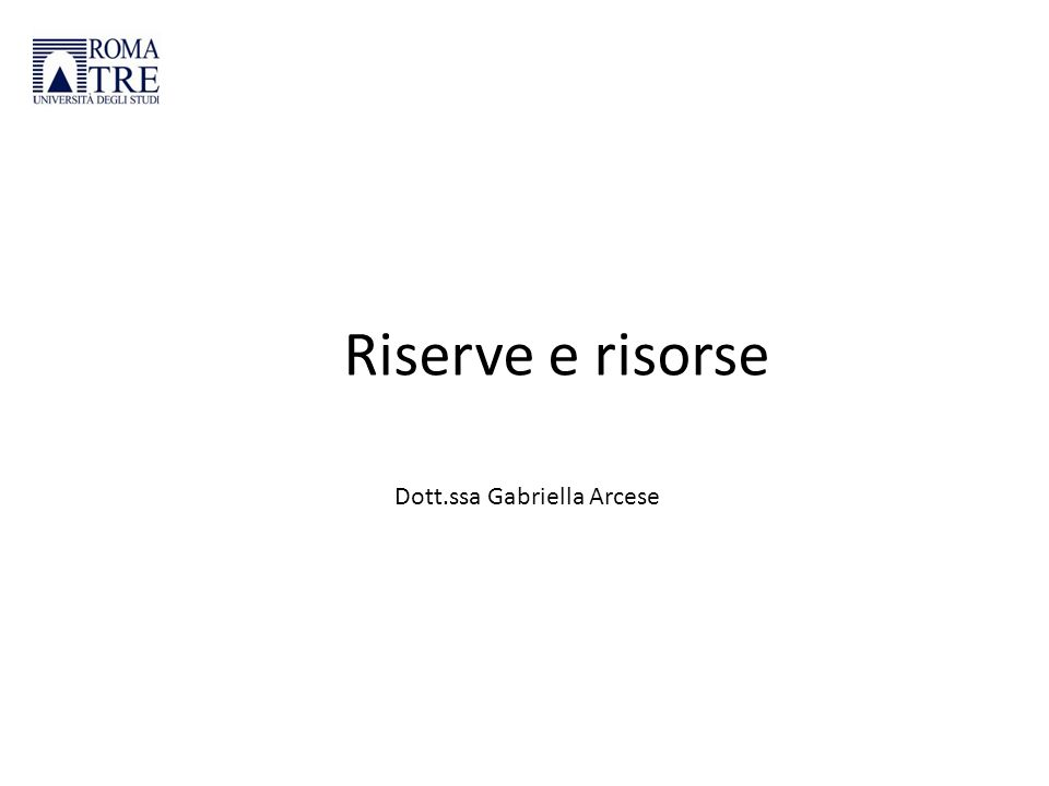 Riserve e risorse Dott.ssa Gabriella Arcese