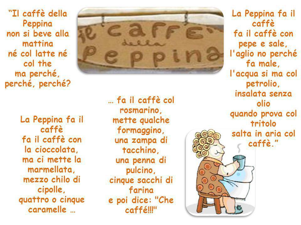 Il caffè della Peppina non si beve alla mattina né col latte né col the ma perché, perché, perché