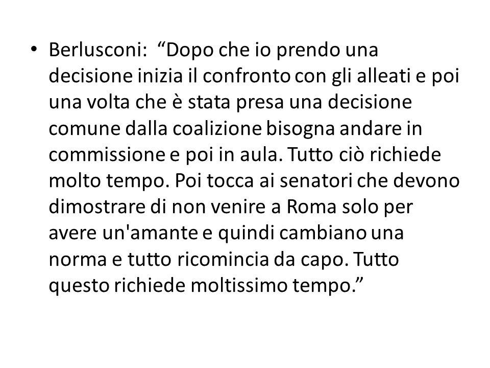 Berlusconi: Dopo che io prendo una decisione inizia il confronto con gli alleati e poi una volta che è stata presa una decisione comune dalla coalizione bisogna andare in commissione e poi in aula.