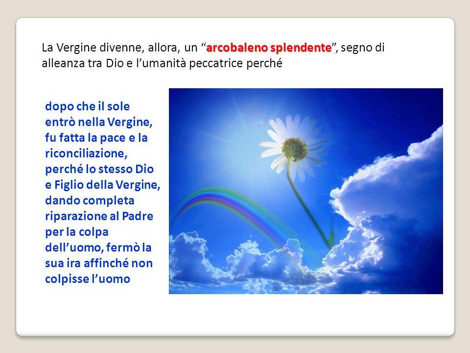 La Vergine divenne, allora, un arcobaleno splendente , segno di alleanza tra Dio e l'umanità peccatrice perché