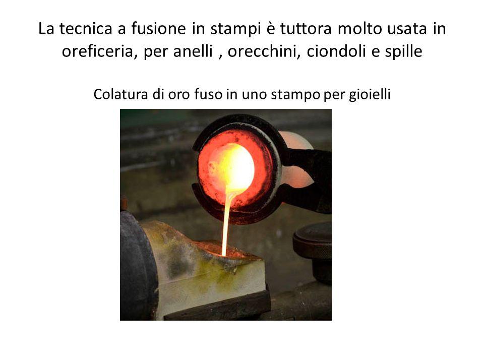 La tecnica a fusione in stampi è tuttora molto usata in oreficeria, per anelli , orecchini, ciondoli e spille Colatura di oro fuso in uno stampo per gioielli