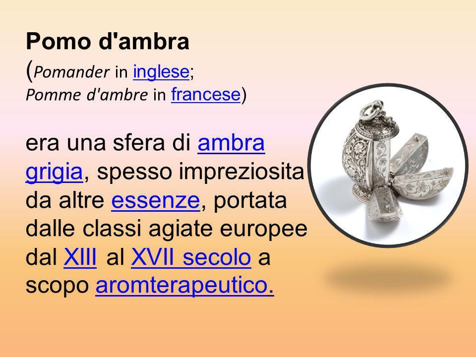 Pomo d ambra (Pomander in inglese; Pomme d ambre in francese) era una sfera di ambra grigia, spesso impreziosita da altre essenze, portata dalle classi agiate europee dal XIII al XVII secolo a scopo aromterapeutico.