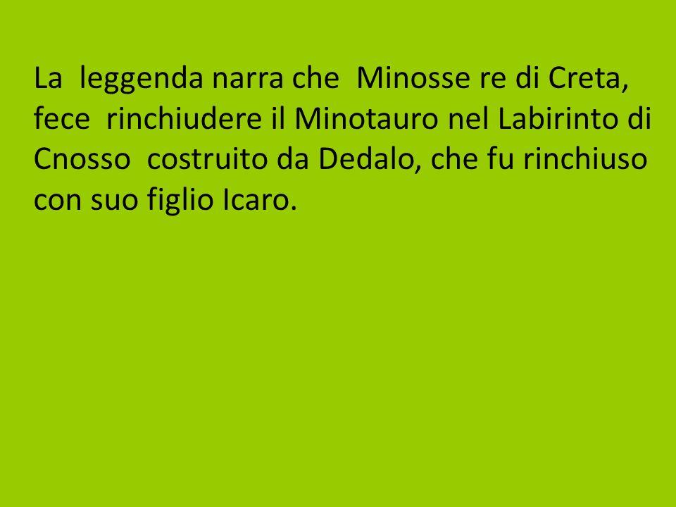 La leggenda narra che Minosse re di Creta, fece rinchiudere il Minotauro nel Labirinto di Cnosso costruito da Dedalo, che fu rinchiuso con suo figlio Icaro.