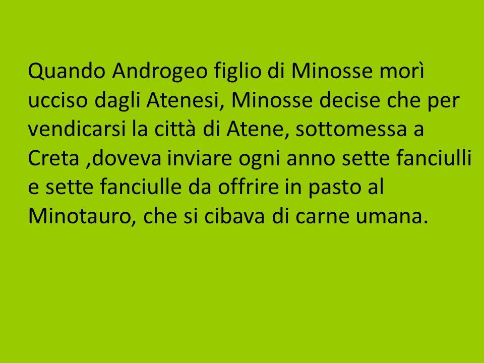 Quando Androgeo figlio di Minosse morì ucciso dagli Atenesi, Minosse decise che per vendicarsi la città di Atene, sottomessa a Creta ,doveva inviare ogni anno sette fanciulli e sette fanciulle da offrire in pasto al Minotauro, che si cibava di carne umana.