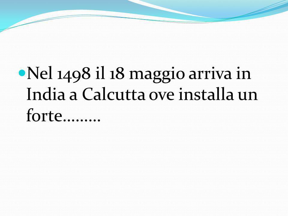 Nel 1498 il 18 maggio arriva in India a Calcutta ove installa un forte………