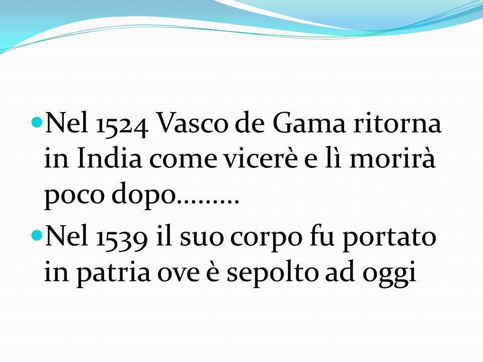 Nel 1524 Vasco de Gama ritorna in India come vicerè e lì morirà poco dopo………