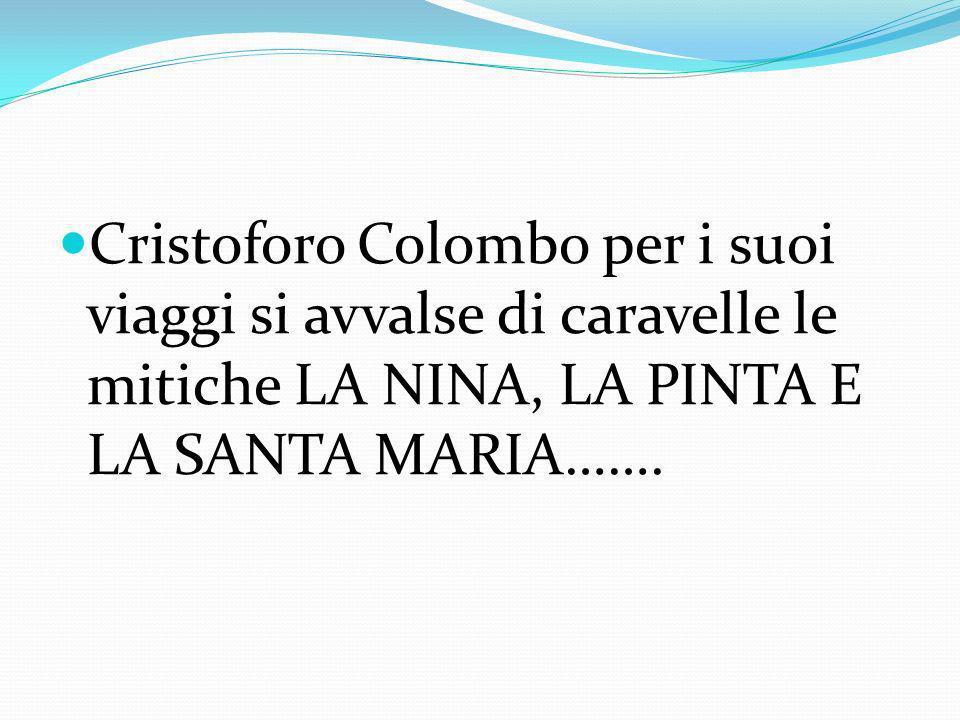 Cristoforo Colombo per i suoi viaggi si avvalse di caravelle le mitiche LA NINA, LA PINTA E LA SANTA MARIA…….