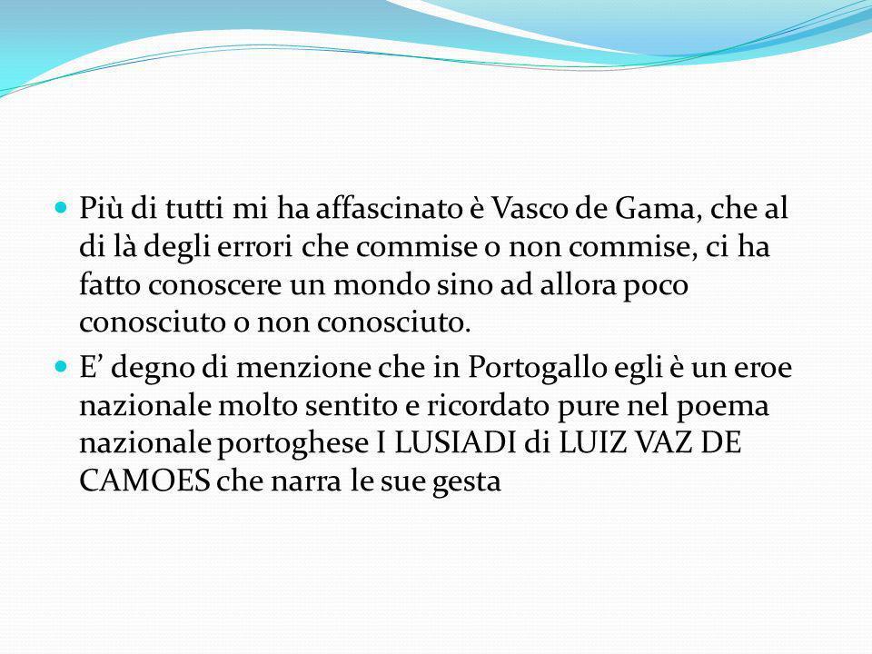 Più di tutti mi ha affascinato è Vasco de Gama, che al di là degli errori che commise o non commise, ci ha fatto conoscere un mondo sino ad allora poco conosciuto o non conosciuto.