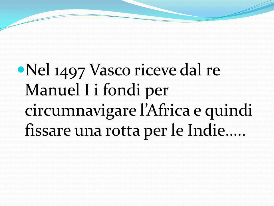 Nel 1497 Vasco riceve dal re Manuel I i fondi per circumnavigare l'Africa e quindi fissare una rotta per le Indie…..
