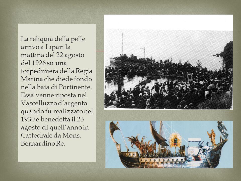 La reliquia della pelle arrivò a Lipari la mattina del 22 agosto del 1926 su una torpediniera della Regia Marina che diede fondo nella baia di Portinente. Essa venne riposta nel Vascelluzzo d'argento quando fu realizzato nel 1930 e benedetta il 23 agosto di quell'anno in Cattedrale da Mons. Bernardino Re.