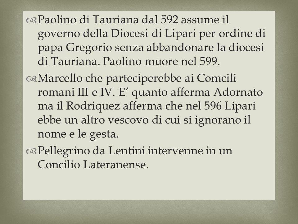 Paolino di Tauriana dal 592 assume il governo della Diocesi di Lipari per ordine di papa Gregorio senza abbandonare la diocesi di Tauriana. Paolino muore nel 599.