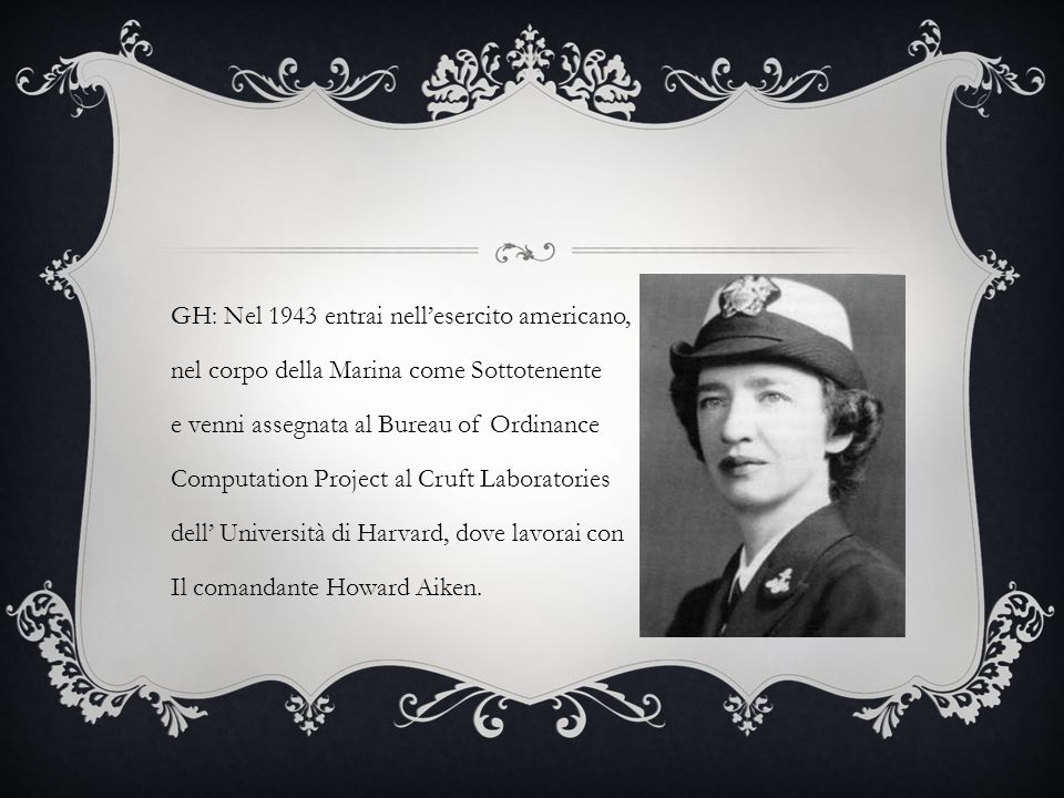 GH: Nel 1943 entrai nell'esercito americano, nel corpo della Marina come Sottotenente e venni assegnata al Bureau of Ordinance Computation Project al Cruft Laboratories dell' Università di Harvard, dove lavorai con Il comandante Howard Aiken.