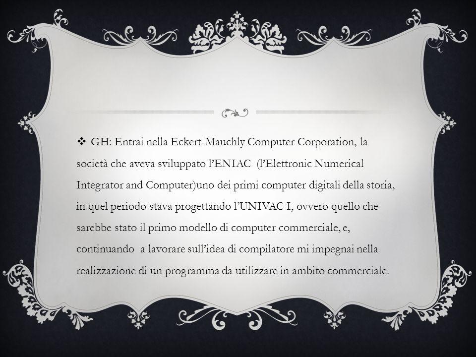 GH: Entrai nella Eckert-Mauchly Computer Corporation, la società che aveva sviluppato l'ENIAC (l'Elettronic Numerical Integrator and Computer)uno dei primi computer digitali della storia, in quel periodo stava progettando l'UNIVAC I, ovvero quello che sarebbe stato il primo modello di computer commerciale, e, continuando a lavorare sull'idea di compilatore mi impegnai nella realizzazione di un programma da utilizzare in ambito commerciale.