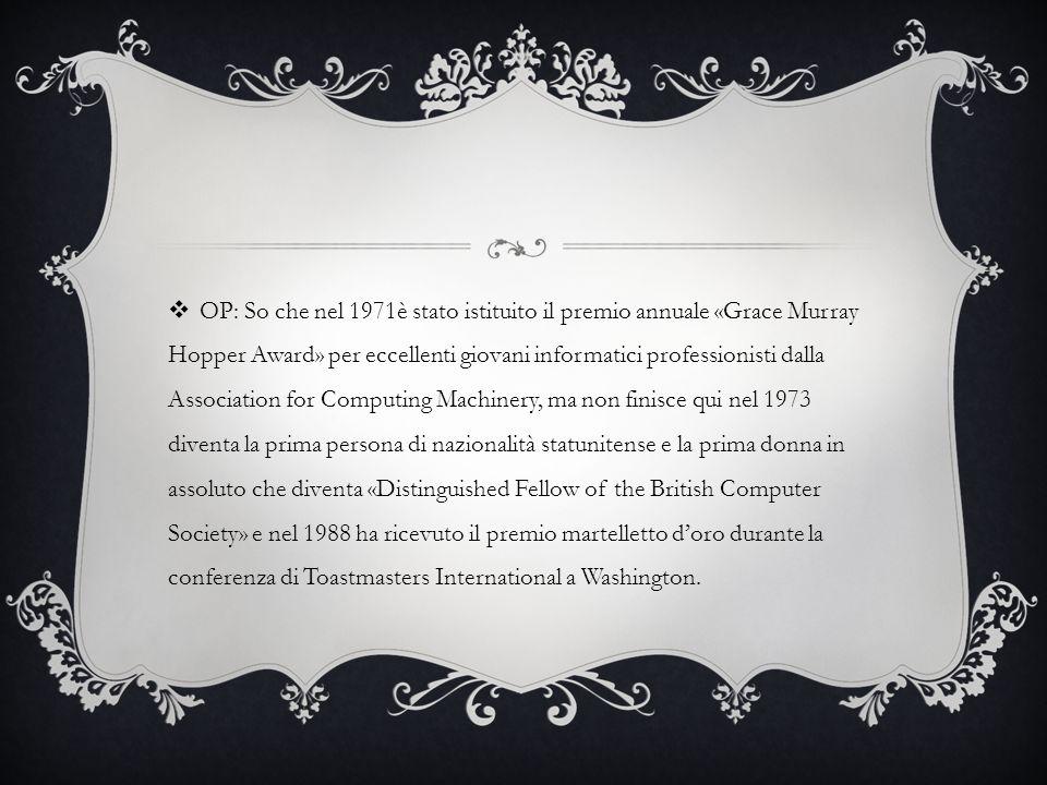 OP: So che nel 1971è stato istituito il premio annuale «Grace Murray Hopper Award» per eccellenti giovani informatici professionisti dalla Association for Computing Machinery, ma non finisce qui nel 1973 diventa la prima persona di nazionalità statunitense e la prima donna in assoluto che diventa «Distinguished Fellow of the British Computer Society» e nel 1988 ha ricevuto il premio martelletto d'oro durante la conferenza di Toastmasters International a Washington.