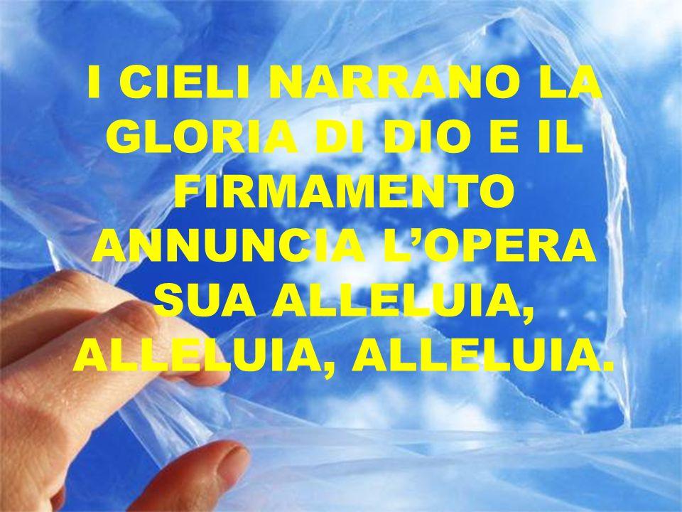 I CIELI NARRANO LA GLORIA DI DIO E IL FIRMAMENTO ANNUNCIA L'OPERA SUA ALLELUIA, ALLELUIA, ALLELUIA.