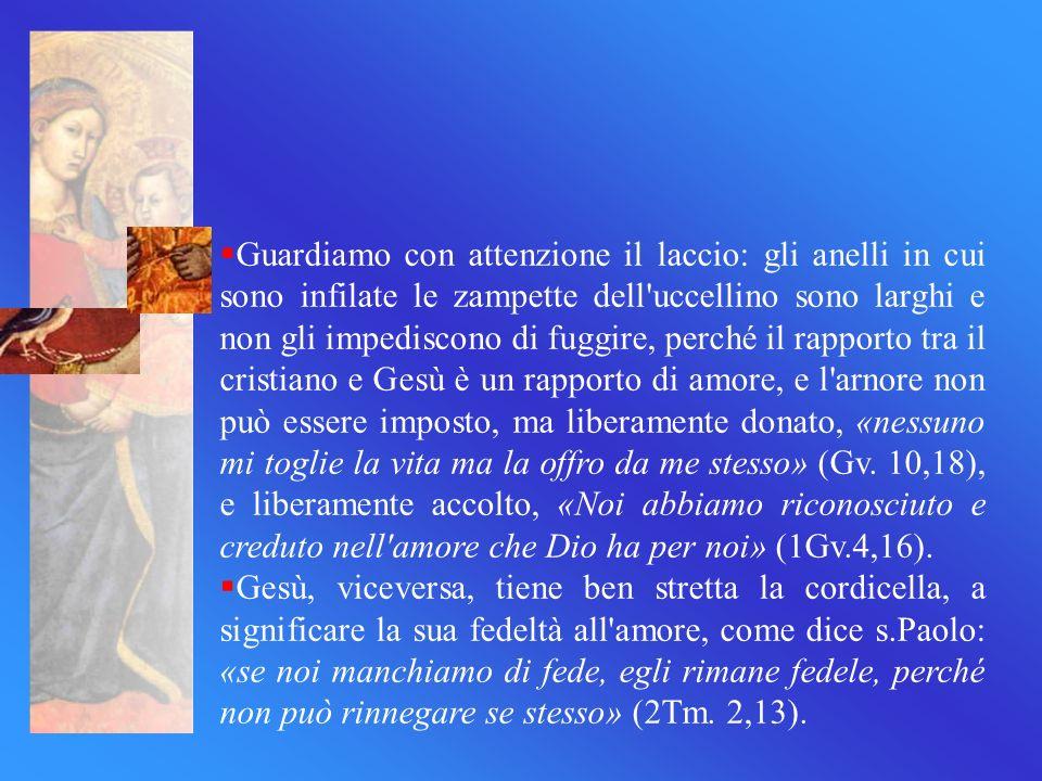 Guardiamo con attenzione il laccio: gli anelli in cui sono infilate le zampette dell uccellino sono larghi e non gli impediscono di fuggire, perché il rapporto tra il cristiano e Gesù è un rapporto di amore, e l arnore non può essere imposto, ma liberamente donato, «nessuno mi toglie la vita ma la offro da me stesso» (Gv. 10,18), e liberamente accolto, «Noi abbiamo riconosciuto e creduto nell amore che Dio ha per noi» (1Gv.4,16).