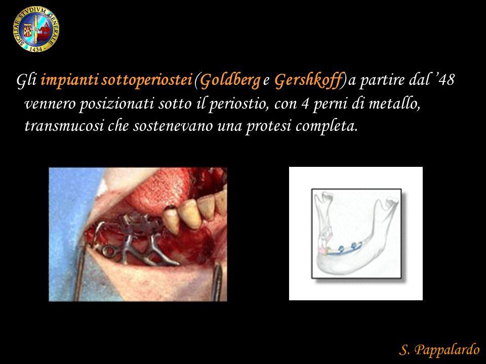Gli impianti sottoperiostei (Goldberg e Gershkoff) a partire dal '48 vennero posizionati sotto il periostio, con 4 perni di metallo, transmucosi che sostenevano una protesi completa.
