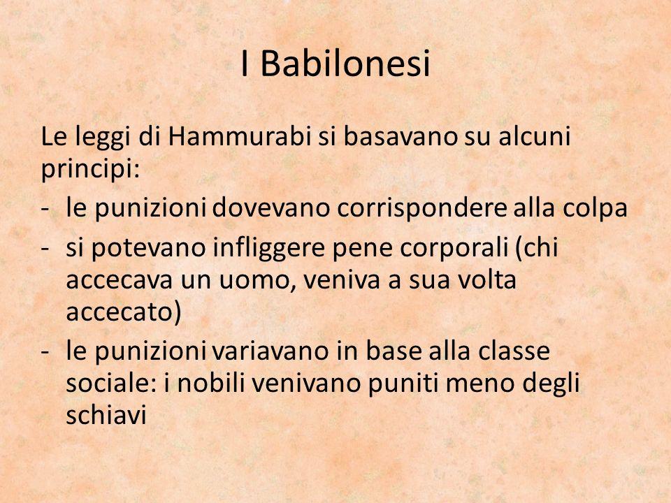 I Babilonesi Le leggi di Hammurabi si basavano su alcuni principi: