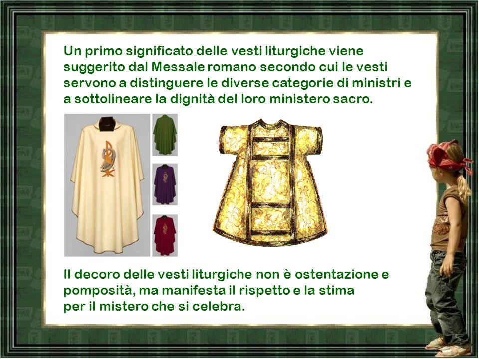 Un primo significato delle vesti liturgiche viene suggerito dal Messale romano secondo cui le vesti servono a distinguere le diverse categorie di ministri e a sottolineare la dignità del loro ministero sacro.