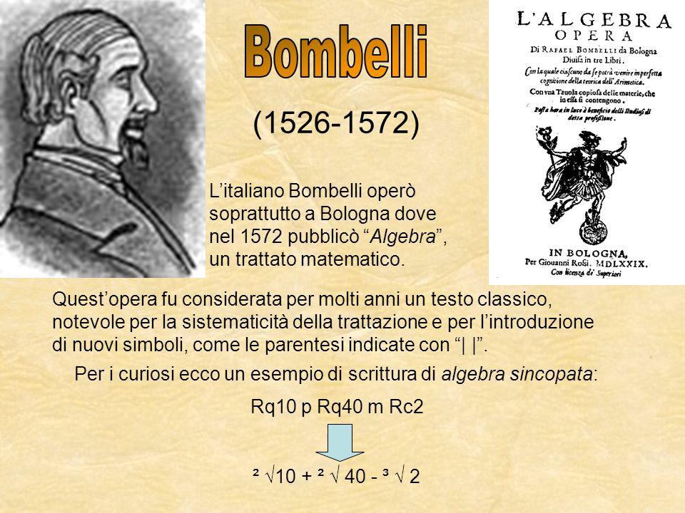 Bombelli (1526-1572) L'italiano Bombelli operò soprattutto a Bologna dove. nel 1572 pubblicò Algebra ,