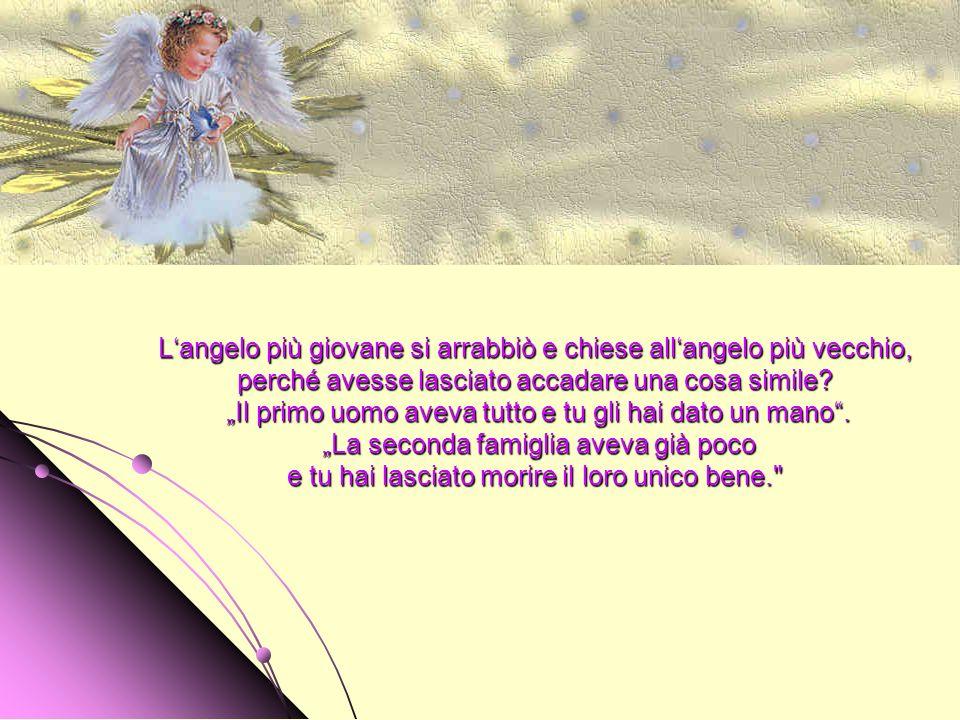 L'angelo più giovane si arrabbiò e chiese all'angelo più vecchio, perché avesse lasciato accadare una cosa simile.