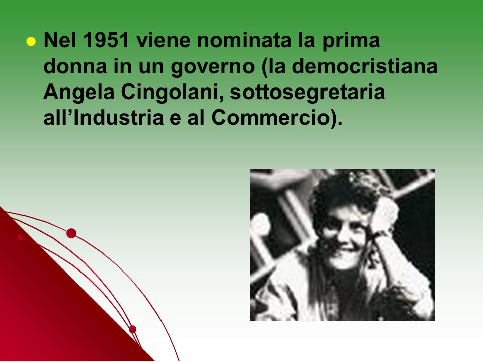 Nel 1951 viene nominata la prima donna in un governo (la democristiana Angela Cingolani, sottosegretaria all'Industria e al Commercio).