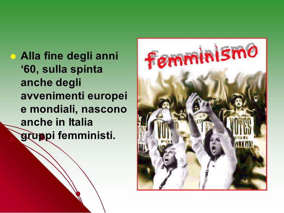 Alla fine degli anni '60, sulla spinta anche degli avvenimenti europei e mondiali, nascono anche in Italia gruppi femministi.