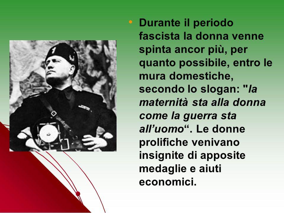 Durante il periodo fascista la donna venne spinta ancor più, per quanto possibile, entro le mura domestiche, secondo lo slogan: la maternità sta alla donna come la guerra sta all'uomo .